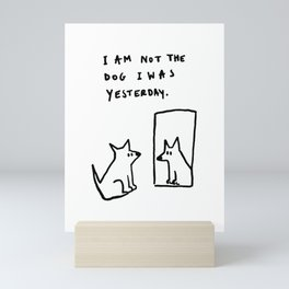 I am not the dog I was yesterday. Mini Art Print