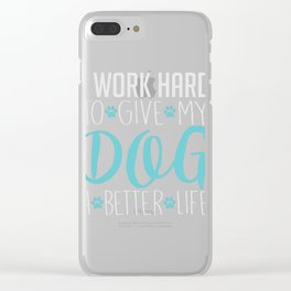 I Work Hard To Give My Dog A Better Life Clear iPhone Case