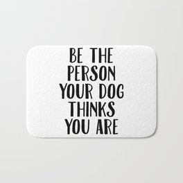 Be The Person Your Dog Thinks You Are Bath Mat