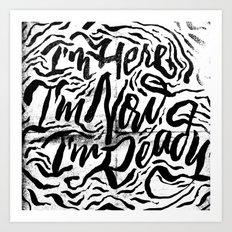 I'm Here, I'm Now, I'm Ready Art Print