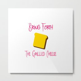 Bring Forth the Grilled Cheese Funny Pun Quote Metal Print