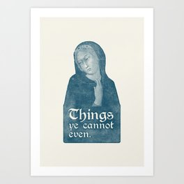Things Ye Cannot Even Art Print