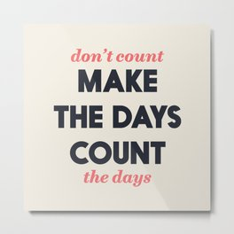 Make the days count, life quote, inspirational quotes, don't count the days, motivational saying Metal Print