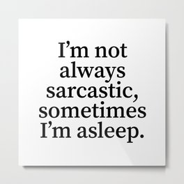 I'm Not Always Sarcastic, Sometimes I'm Asleep. Metal Print