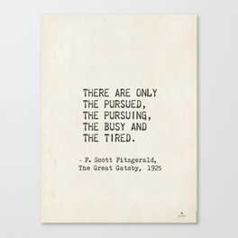 There are only the pursued, the pursuing, the busy and the tired. F. Scott Fitzgerald Canvas Print