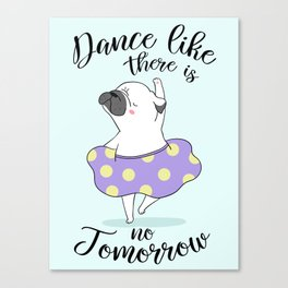 Dance like there is no tomorrow! Canvas Print