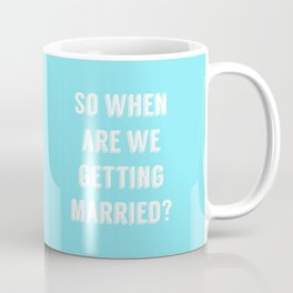 So when are we getting married? Coffee Mug