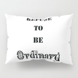 Refuse to be Ordinary Pillow Sham