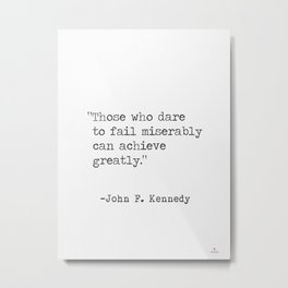 """Those who dare to fail miserably can achieve greatly."" John F. Kennedy Metal Print"