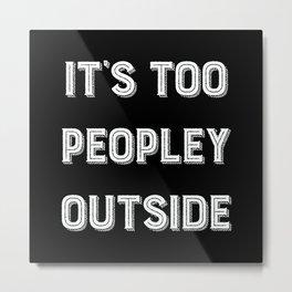 It's Too Peopley Outside. Metal Print