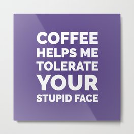Coffee Helps Me Tolerate Your Stupid Face (Ultra Violet) Metal Print