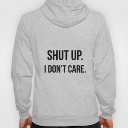 Shut up I don't care quote Hoody