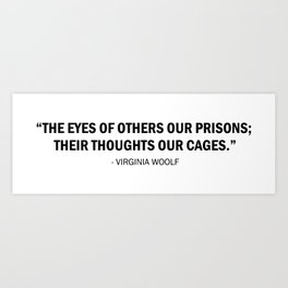The eyes of others our prisons; their thoughts our cages - Virginia Woolf Art Print