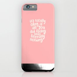 It's Totally Okay if All You Did Today Was Literally Nothing iPhone Case