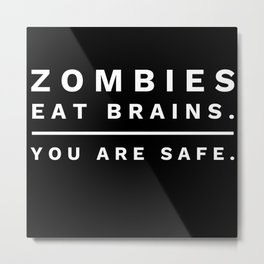 Zombies Eat Brains so You Are Safe Metal Print