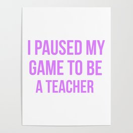 I Paused My Game To Be A Teacher Design Poster