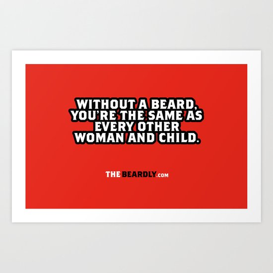 WITHOUT A BEARD, YOU'RE THE SAME AS EVERY OTHER WOMAN AND CHILD. Art Print