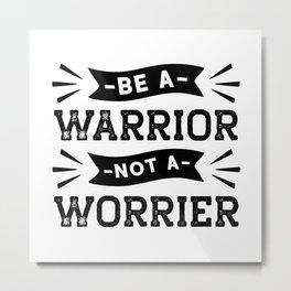 BE A WARRIOR NOT A WORRIER Metal Print