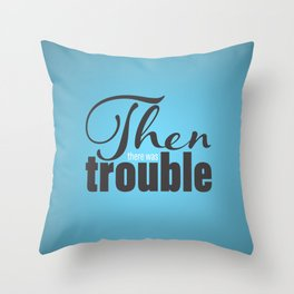 Then There Was Trouble Throw Pillow