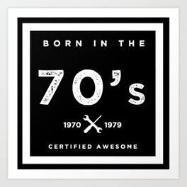 Born in the 70's. Certified Awesome Art Print