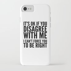 IT'S OK IF YOU DISAGREE WITH ME I CAN'T FORCE YOU TO BE RIGHT iPhone 7 Slim Case