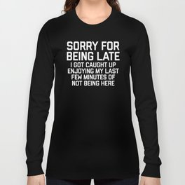 Sorry For Being Late Funny Quote Long Sleeve T-shirt