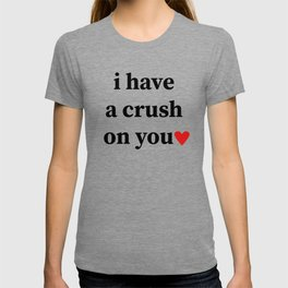 I have a crush on you T-shirt