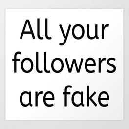 All your followers are fake Art Print