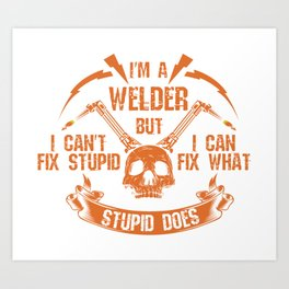 I'm A Welder I Can't Fix Stupid I  Can Fix What Stupid Does Welders Power Loves - Welders School Art Print