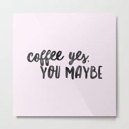 Coffee yes, you maybe Metal Print