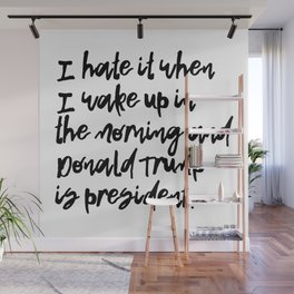I hate when I wake up and Donald Trump is president Wall Mural