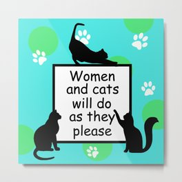 Women and Cats will do as they Please Metal Print