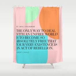 Albert Camus Quote : Become so absolutely free that your very existence is an act of rebellion. Shower Curtain