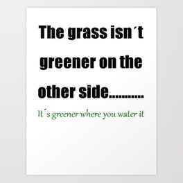 The Grass Is Greener Where You Water It Art Print
