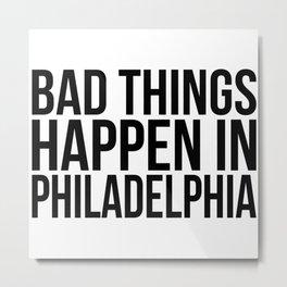 Bad things happen in philadelphia Metal Print