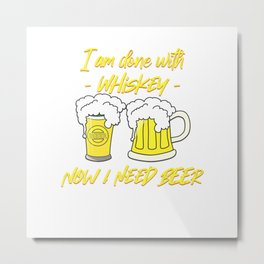 I am done with whiskey.. Now I need Beer Metal Print