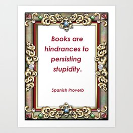 Books are hindrances to persisting Stupidity - Spanish Proverb Art Print