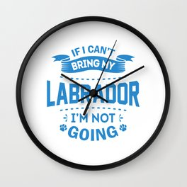 If I Can't Bring My Labrador I'm Not Going wb Wall Clock