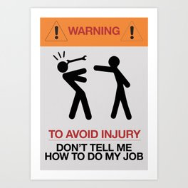 Warning, to avoid injury, Don't Tell Me How To Do My Job, fun road sign, traffic, humor Art Print