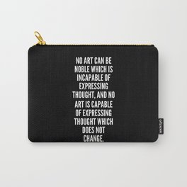 No art can be noble which is incapable of expressing thought and no art is capable of expressing thought which does not change Carry-All Pouch