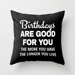 Birthdays are Good for You The More You Have The Longer You Live (Black) Throw Pillow