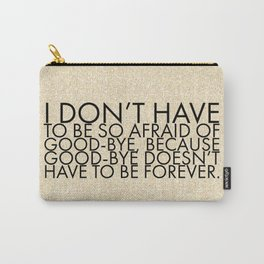 I don't have to be so afraid of good-bye, because good-bye doesn't have to be forever. Carry-All Pouch