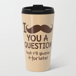 I MUSTACHE YOU A QUESTION BUT I'LL SHAVE IT FOR LATER (Brown) Travel Mug