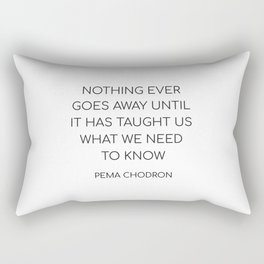 NOTHING EVER GOES AWAY UNTIL IT HAS TAUGHT US WHAT WE NEED TO KNOW Rectangular Pillow