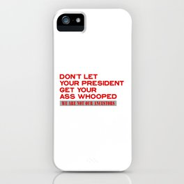 DON'T LET YOUR PRESIDENT GET YOUR ASS WHOOPED - WE ARE NOT OUR ANCESTORS iPhone Case
