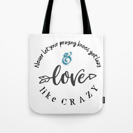 Never let praying knees get lazy; Love like Crazy Tote Bag