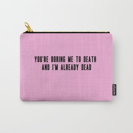 You're boring me to death and I'm already dead Carry-All Pouch