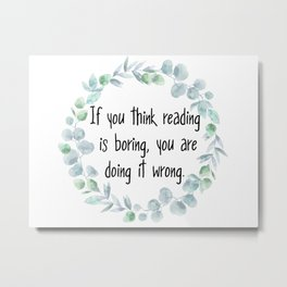If you think reading is boring, you are doing it wrong Metal Print