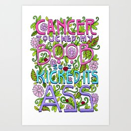 CANCER TOUCHED MY BOOB SO I KICKED ITS ASS Art Print