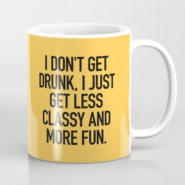 I don't get drunk, I just get less classy and more fun. Coffee Mug